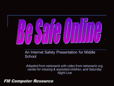 An Internet Safety Presentation for Middle School Adopted from netsmartz with video from netsmartz.org, center for missing & exploited children, and Saturday.