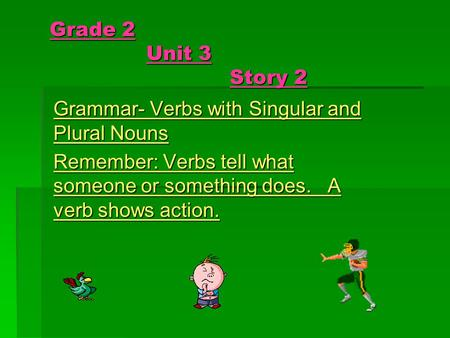 Grade 2 Unit 3 Story 2 Grammar- Verbs with Singular and Plural Nouns Remember: Verbs tell what someone or something does. A verb shows action.