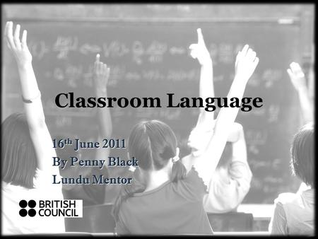 Classroom Language 16 th June 2011 By Penny Black Lundu Mentor.