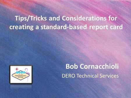 Tips/Tricks and Considerations for creating a standard-based report card Bob Cornacchioli DERO Technical Services.
