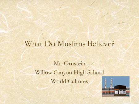 What Do Muslims Believe? Mr. Ornstein Willow Canyon High School World Cultures.
