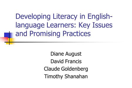 Developing Literacy in English- language Learners: Key Issues and Promising Practices Diane August David Francis Claude Goldenberg Timothy Shanahan.