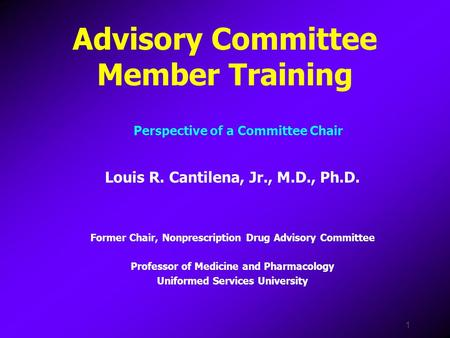 1 Advisory Committee Member Training Louis R. Cantilena, Jr., M.D., Ph.D. Former Chair, Nonprescription Drug Advisory Committee Professor of Medicine and.