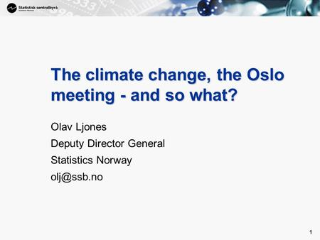 1 1 The climate change, the Oslo meeting ­- and so what? Olav Ljones Deputy Director General Statistics Norway