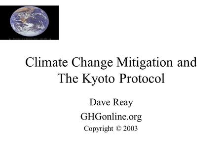 Climate Change Mitigation and The Kyoto Protocol Dave Reay GHGonline.org Copyright © 2003.