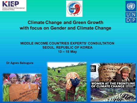 Climate Change and Green Growth with focus on Gender and Climate Change Dr Agnes Babugura MIDDLE INCOME COUNTRIES EXPERTS' CONSULTATION SEOUL, REPUBLIC.