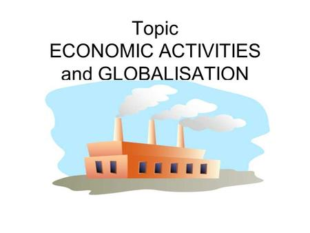 Topic ECONOMIC ACTIVITIES and GLOBALISATION. PRIMARY SECTOR This sector deals with RAW MATERIALS eg Fishing / Farming / Mining.
