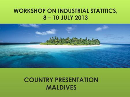 WORKSHOP ON INDUSTRIAL STATITICS, 8 – 10 JULY 2013 COUNTRY PRESENTATION MALDIVES.