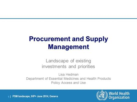 PSM landscape, IHP+ June 2014, Geneva 1 |1 | Procurement and Supply Management Landscape of existing investments and priorities Lisa Hedman Department.