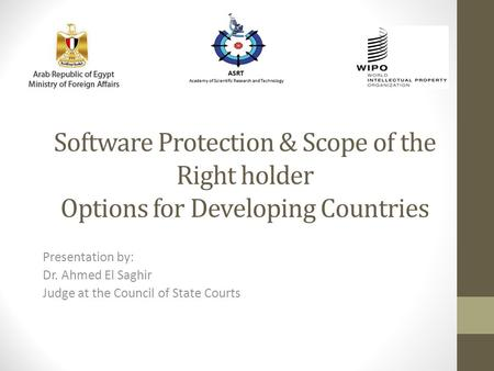 Software Protection & Scope of the Right holder Options for Developing Countries Presentation by: Dr. Ahmed El Saghir Judge at the Council of State Courts.