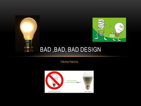 Merna Hanna BAD,BAD, BAD DESIGN. FIRST STEP TOWARDS ELECTRICITY REVOLUTION From low light production ->high light production Cost effective Compact Durable.