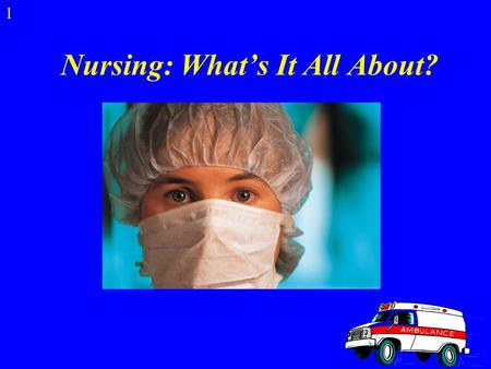 Nursing: What's It All About? 1 What is Nursing? Nurses help sick people return to health and help healthy people stay well. Nursing is the largest health.
