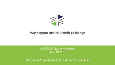 Washington Health Benefit Exchange WACOMO Quarterly Meeting June 19, 2015 Libby Weisdepp, Access and Education Specialist.