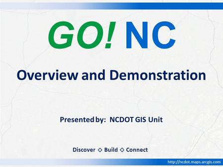 GO! NC Presented by: NCDOT GIS Unit Overview and Demonstration DiscoverBuildConnect