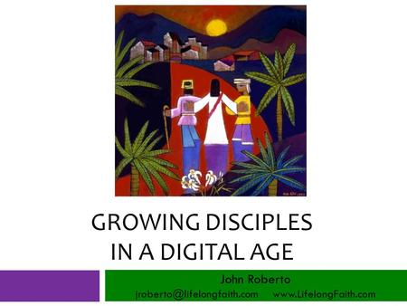 GROWING DISCIPLES IN A DIGITAL AGE John Roberto