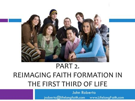 PART 2. REIMAGING FAITH FORMATION IN THE FIRST THIRD OF LIFE John Roberto