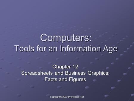 Copyright © 2003 by Prentice Hall Computers: Tools for an Information Age Chapter 12 Spreadsheets and Business Graphics: Facts and Figures.