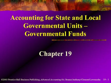 19 - 1 ©2003 Prentice Hall Business Publishing, Advanced Accounting 8/e, Beams/Anthony/Clement/Lowensohn Accounting for State and Local Governmental Units.