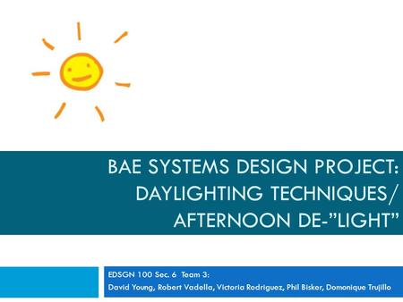 "BAE SYSTEMS DESIGN PROJECT: DAYLIGHTING TECHNIQUES/ AFTERNOON DE-""LIGHT"" EDSGN 100 Sec. 6 Team 3: David Young, Robert Vadella, Victoria Rodriguez, Phil."