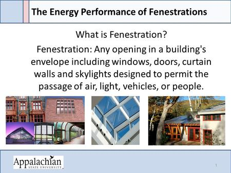 The Energy Performance of Fenestrations What is Fenestration? Fenestration: Any opening in a building's envelope including windows, doors, curtain walls.