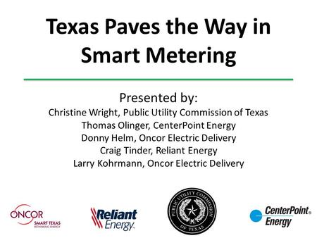 Texas Paves the Way in Smart Metering Presented by: Christine Wright, Public Utility Commission of Texas Thomas Olinger, CenterPoint Energy Donny Helm,