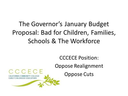 The Governor's January Budget Proposal: Bad for Children, Families, Schools & The Workforce CCCECE Position: Oppose Realignment Oppose Cuts.