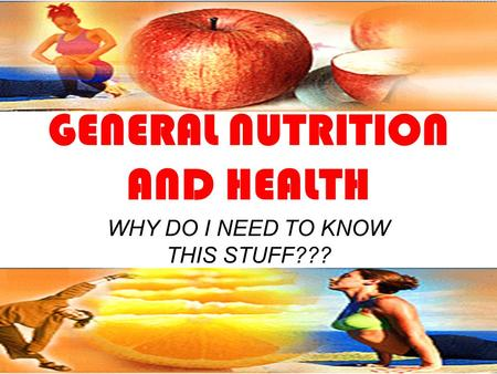 GENERAL NUTRITION AND HEALTH WHY DO I NEED TO KNOW THIS STUFF???