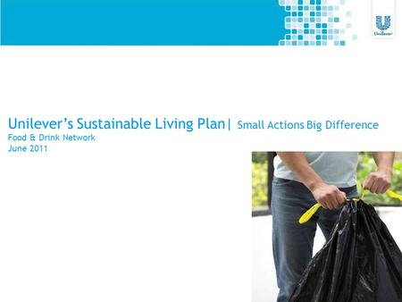 Unilever's Sustainable Living Plan| Small Actions Big Difference Food & Drink Network June 2011.