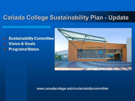 Cañada College Sustainability Plan - Update Sustainability Committee Vision & Goals Programs/Status www.canadacollege.edu/sustainabilitycommittee.