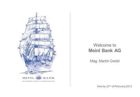 Welcome to Meinl Bank AG Mag. Martin Greibl Vienna, 27 th of February 2013.