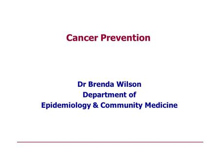 Cancer Prevention Dr Brenda Wilson Department of Epidemiology & Community Medicine.