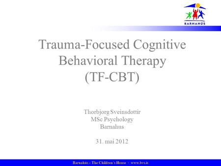 Barnahús – The Children´s House · www.bvs.is Trauma-Focused Cognitive Behavioral Therapy (TF-CBT) Thorbjorg Sveinsdottir MSc Psychology Barnahus 31. mai.