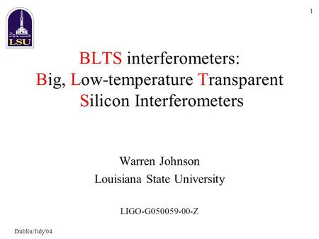 Dublin/July'04 1 BLTS interferometers: Big, Low-temperature Transparent Silicon Interferometers Warren Johnson Louisiana State University LIGO-G050059-00-Z.