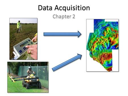 Data Acquisition Chapter 2. Data Acquisition 1 st step: get data 1 st step: get data – Usually data gathered by some geophysical device – Most surveys.