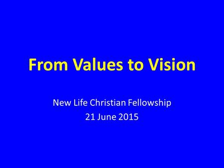 From Values to Vision New Life Christian Fellowship 21 June 2015.