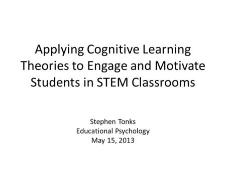 Applying Cognitive Learning Theories to Engage and Motivate Students in STEM Classrooms Stephen Tonks Educational Psychology May 15, 2013.
