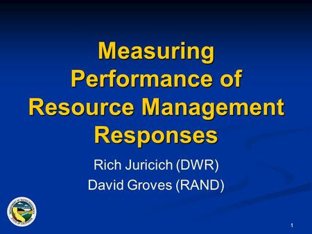 1 Measuring Performance of Resource Management Responses Rich Juricich (DWR) David Groves (RAND)