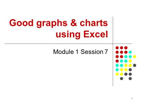 1 Good graphs & charts using Excel Module 1 Session 7.
