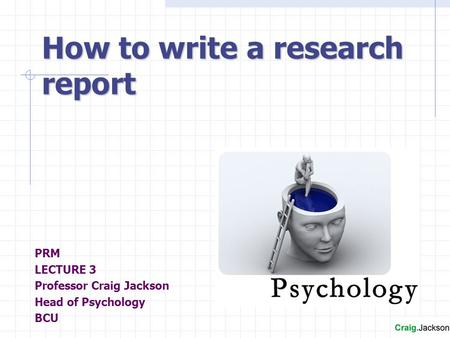 PRM LECTURE 3 Professor Craig Jackson Head of Psychology BCU How to write a research report.