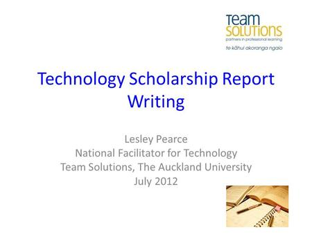 Technology Scholarship Report Writing Lesley Pearce National Facilitator for Technology Team Solutions, The Auckland University July 2012.