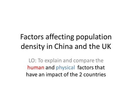 Factors affecting population density in China and the UK LO: To explain and compare the human and physical factors that have an impact of the 2 countries.