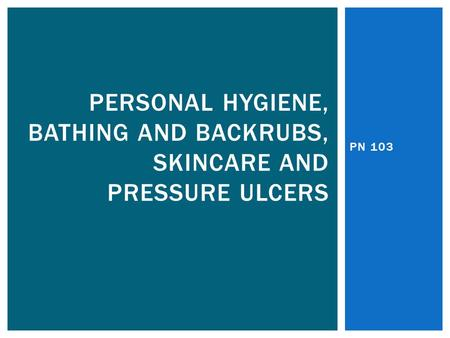 Personal Hygiene, bathing And backrubs, SkinCare and pressure ulcers