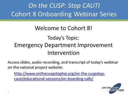 On the CUSP: Stop CAUTI Cohort 8 Onboarding Webinar Series Welcome to Cohort 8! Today's Topic: Emergency Department Improvement Intervention Access slides,