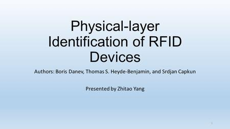 Physical-layer Identification of RFID Devices Authors: Boris Danev, Thomas S. Heyde-Benjamin, and Srdjan Capkun Presented by Zhitao Yang 1.
