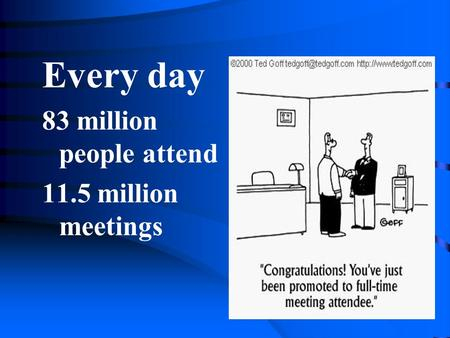 Every day 83 million people attend 11.5 million meetings.