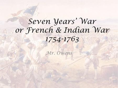 Seven Years' War or French & Indian War 1754-1763 Mr. Owens.