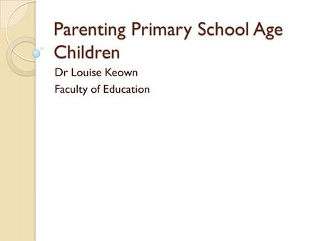 Parenting Primary School Age Children Dr Louise Keown Faculty of Education.
