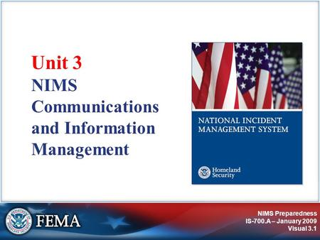 NIMS Preparedness IS-700.A – January 2009 Visual 3.1 NIMS Communications and Information Management Unit 3.