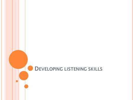 D EVELOPING LISTENING SKILLS. L ISTENING EXPERIENCES Write a list of all the things you listened to in the last 24 hours. For example, watching news on.