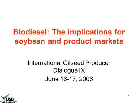 1 Biodiesel: The implications for soybean and product markets International Oilseed Producer Dialogue IX June 16-17, 2006.